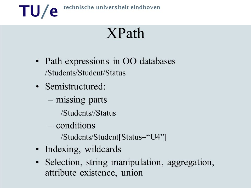TU/e technische universiteit eindhoven XPath Path expressions in OO databases /Students/Student/Status Semistructured: –missing parts /Students//Status –conditions /Students/Student[Status= U4 ] Indexing, wildcards Selection, string manipulation, aggregation, attribute existence, union
