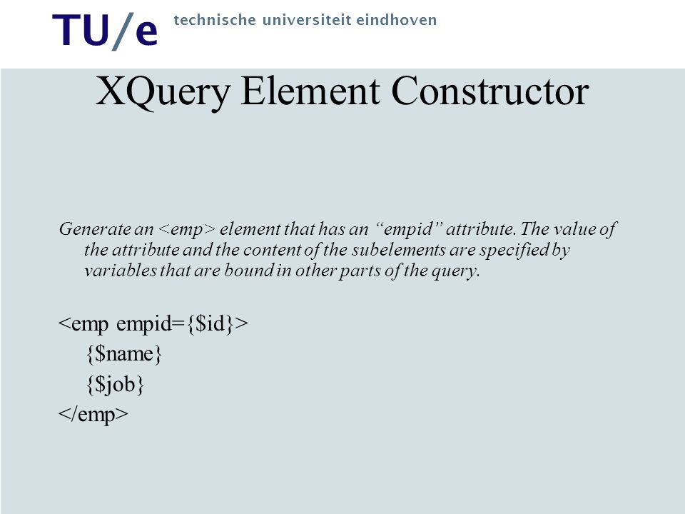 TU/e technische universiteit eindhoven XQuery Element Constructor Generate an element that has an empid attribute.
