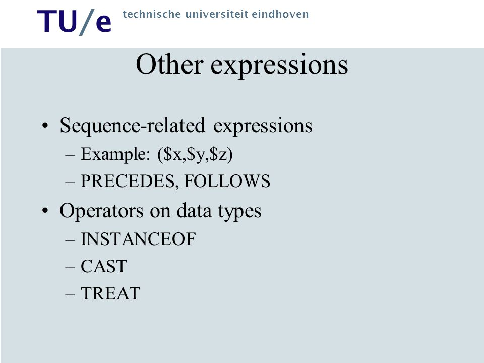 TU/e technische universiteit eindhoven Other expressions Sequence-related expressions –Example: ($x,$y,$z) –PRECEDES, FOLLOWS Operators on data types –INSTANCEOF –CAST –TREAT