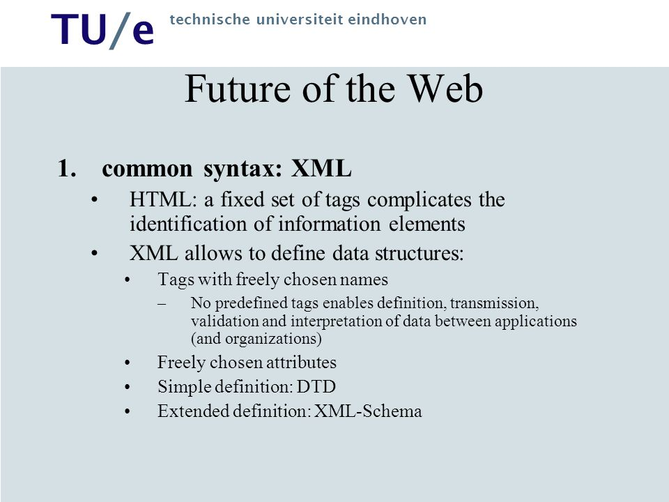 TU/e technische universiteit eindhoven Future of the Web 1.common syntax: XML HTML: a fixed set of tags complicates the identification of information elements XML allows to define data structures: Tags with freely chosen names –No predefined tags enables definition, transmission, validation and interpretation of data between applications (and organizations) Freely chosen attributes Simple definition: DTD Extended definition: XML-Schema