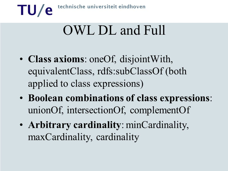TU/e technische universiteit eindhoven OWL DL and Full Class axioms: oneOf, disjointWith, equivalentClass, rdfs:subClassOf (both applied to class expressions) Boolean combinations of class expressions: unionOf, intersectionOf, complementOf Arbitrary cardinality: minCardinality, maxCardinality, cardinality
