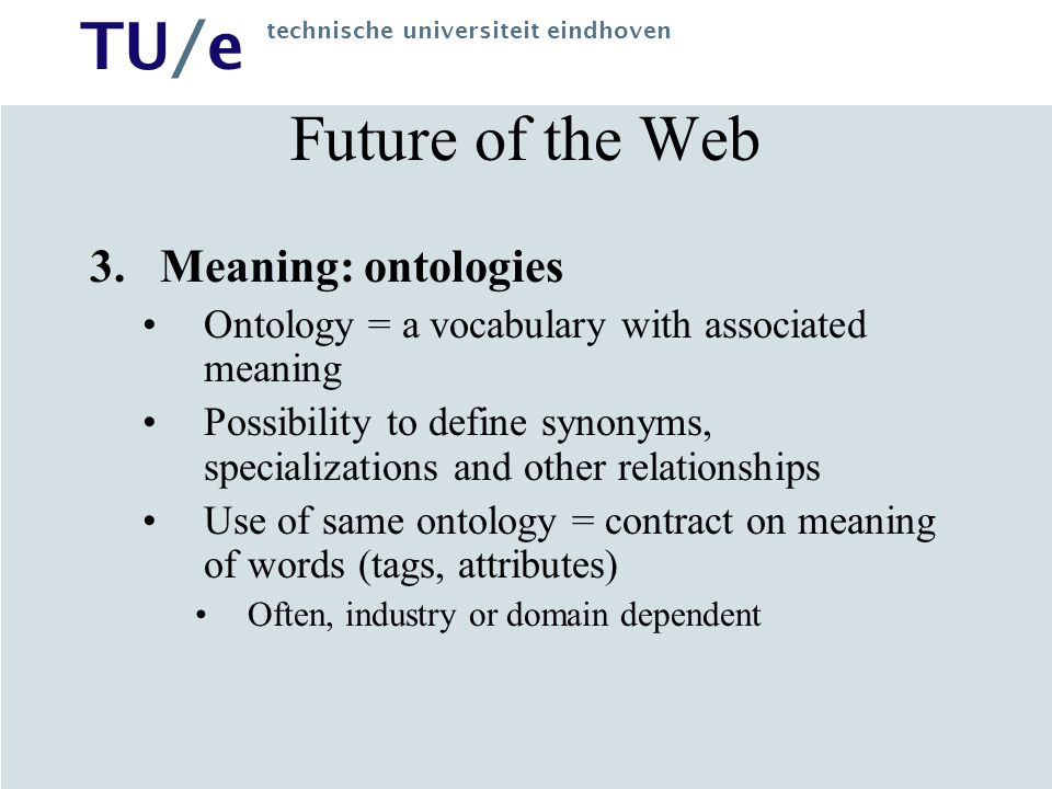 TU/e technische universiteit eindhoven Future of the Web 3.Meaning: ontologies Ontology = a vocabulary with associated meaning Possibility to define s