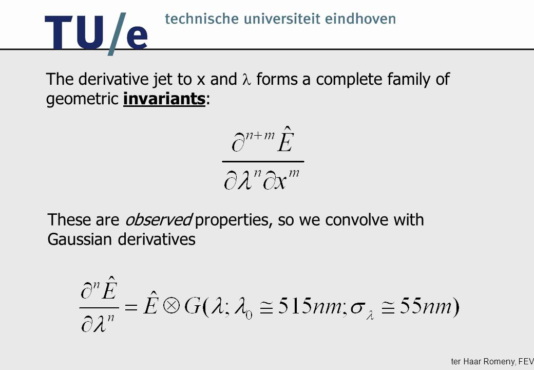 ter Haar Romeny, FEV The derivative jet to x and forms a complete family of geometric invariants: These are observed properties, so we convolve with Gaussian derivatives