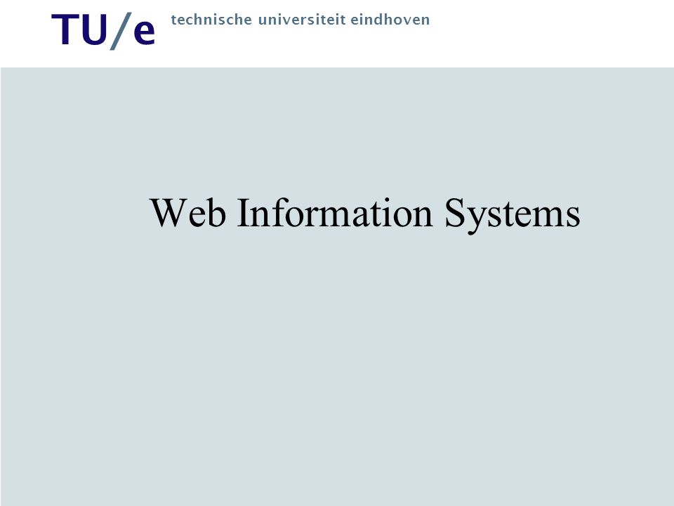 TU/e technische universiteit eindhoven Web Information System Information System based on Web technology (Web-based, Web-aware, Web-enabled etc.) Information system –Exchanges information with Object System (= business process) –Stores and manages information: data-intensive –Requires careful engineering of information exchange
