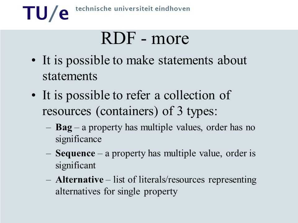 TU/e technische universiteit eindhoven RDF Query Language Querying RDF metadata –SQL/XQL style approach, viewing RDF metadata as relational or XML database [RDF Query Specification (IBM)] –viewing Web descriptions by RDF metadata as knowledge base, applying knowledge representation and reasoning techniques [W3C related] RQL, SeRQL (with Sesame)