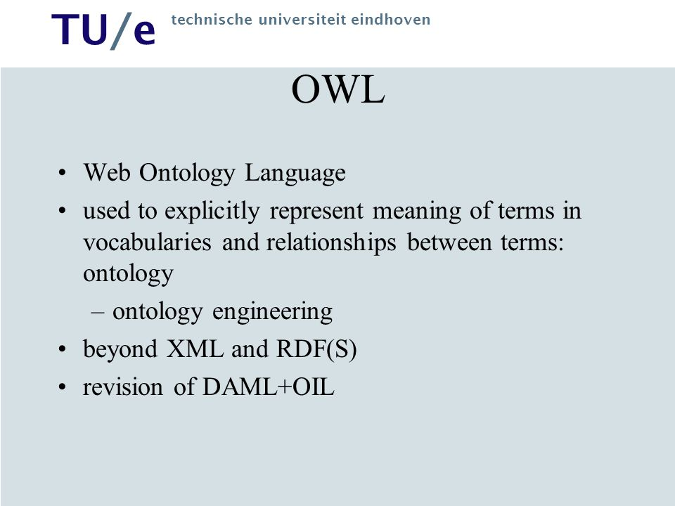 TU/e technische universiteit eindhoven Stack XML: surface syntax for structured documents (no semantic constraints on meaning) XML Schema: restricting structure of XML documents RDF: datamodel for objects (resources) and relationships, provides simple semantics for this datamodel RDF Schema: vocabulary for describing properties and classes of RDF resources, with semantics for generalization-hierarchies OWL: adds vocabulary for describing properties and classes, e.g.