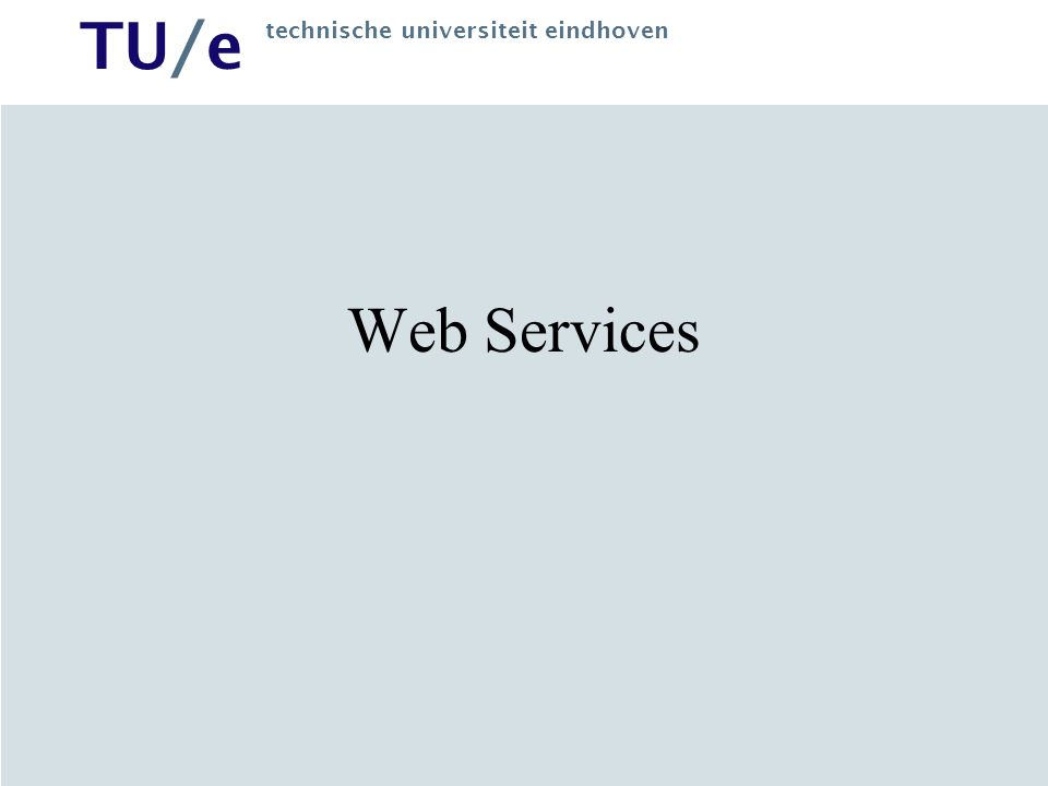 TU/e technische universiteit eindhoven Web Services –Distributed computing model on asynchronous messaging (XML) Support dynamic application integration over the Web XML message for exchanging data and accessing services On-the-fly software creation through the use of loosely coupled, reusable software components Software can be delivered and paid per-use as opposed to package products