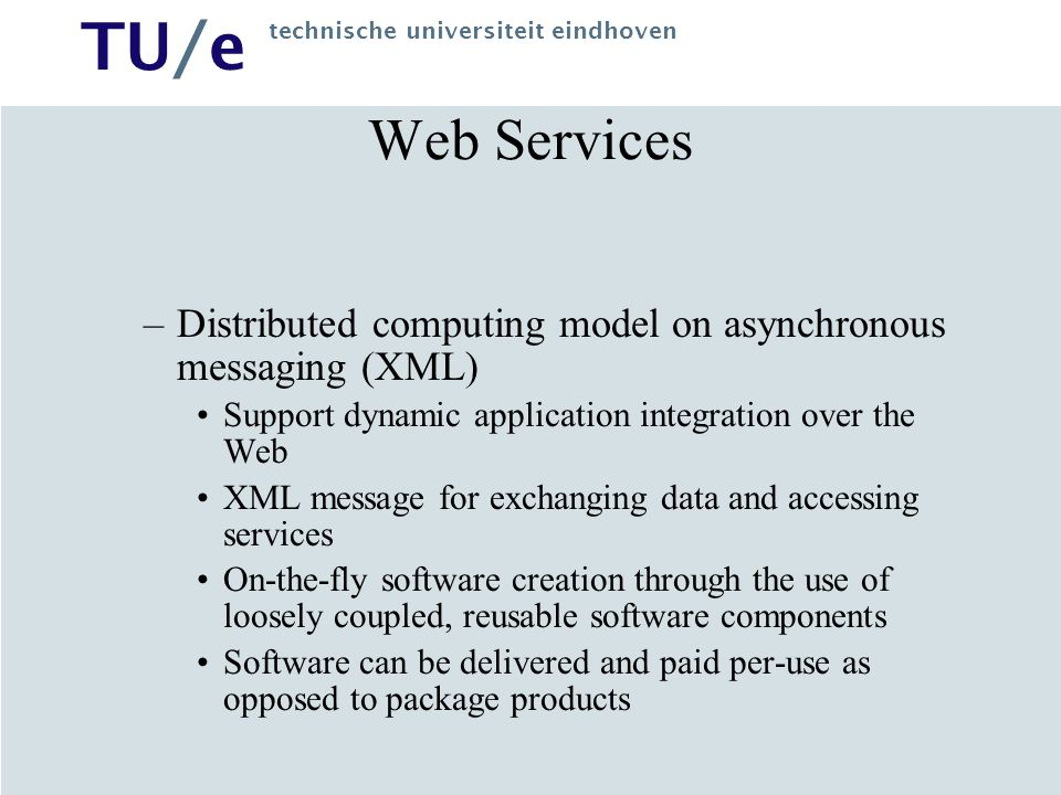TU/e technische universiteit eindhoven Web Services –Distributed computing model on asynchronous messaging (XML) Support dynamic application integrati