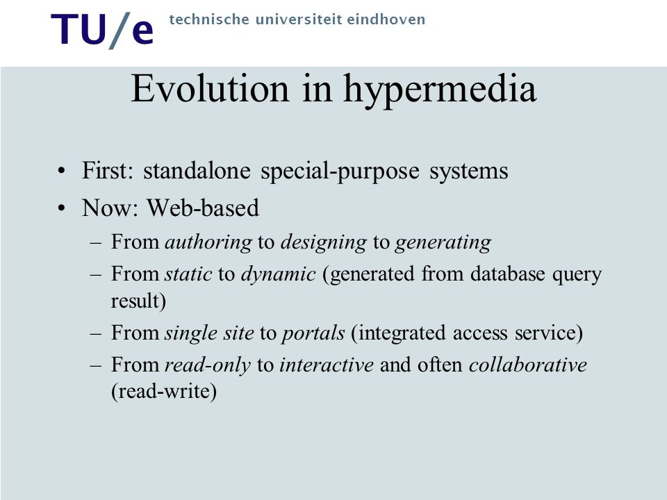 TU/e technische universiteit eindhoven Evolution in Web Languages 1.HTML written by author –Easy, uniform interface –Large effort for maintenance –Not suited for changing information 2.Automatically generating information –First, using templates (and databases) –Later, using XML and XSLT transformations 3.Automatic processing of information –Explicit metadata (RDF) –Agreement on meaning (ontologies) –Semantic Web: from human-readable via machine-readable to machine-processable
