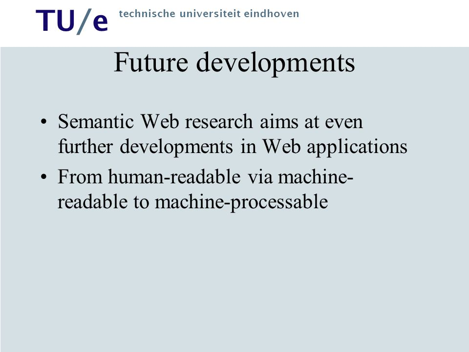 TU/e technische universiteit eindhoven Future developments Semantic Web research aims at even further developments in Web applications From human-read