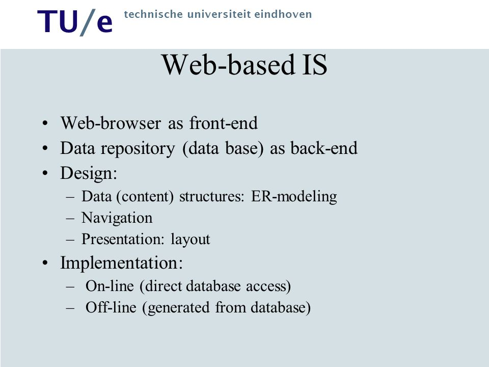 TU/e technische universiteit eindhoven Web-based IS Web-browser as front-end Data repository (data base) as back-end Design: –Data (content) structure