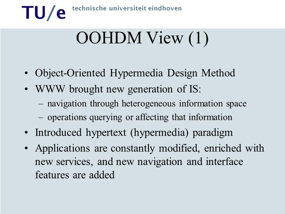 TU/e technische universiteit eindhoven OOHDM View (1) Object-Oriented Hypermedia Design Method WWW brought new generation of IS: –navigation through h