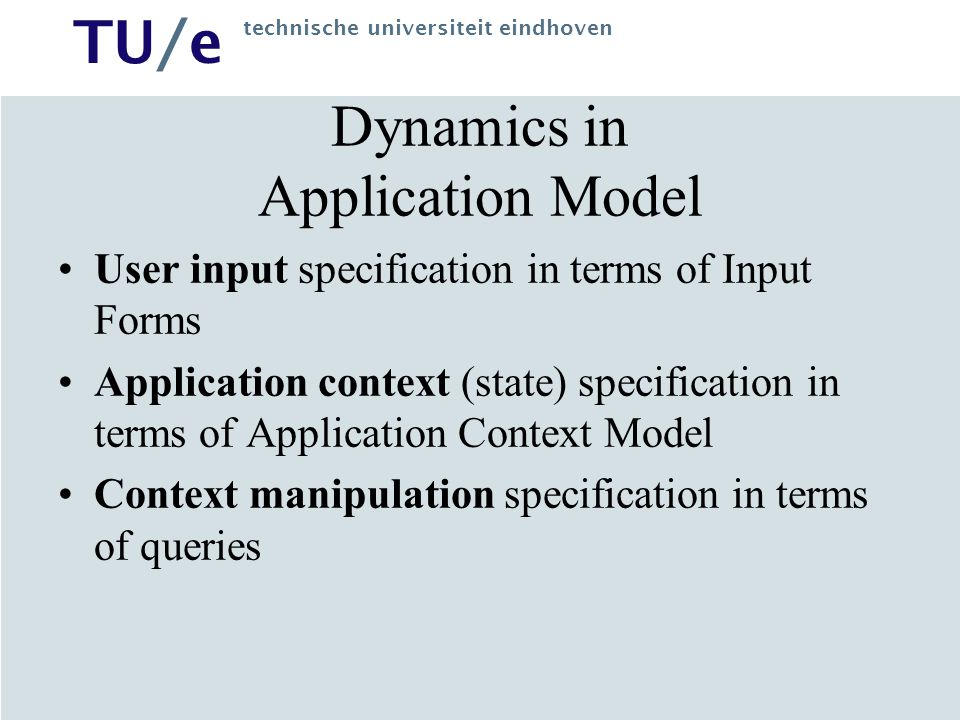 TU/e technische universiteit eindhoven Dynamics in Application Model User input specification in terms of Input Forms Application context (state) spec