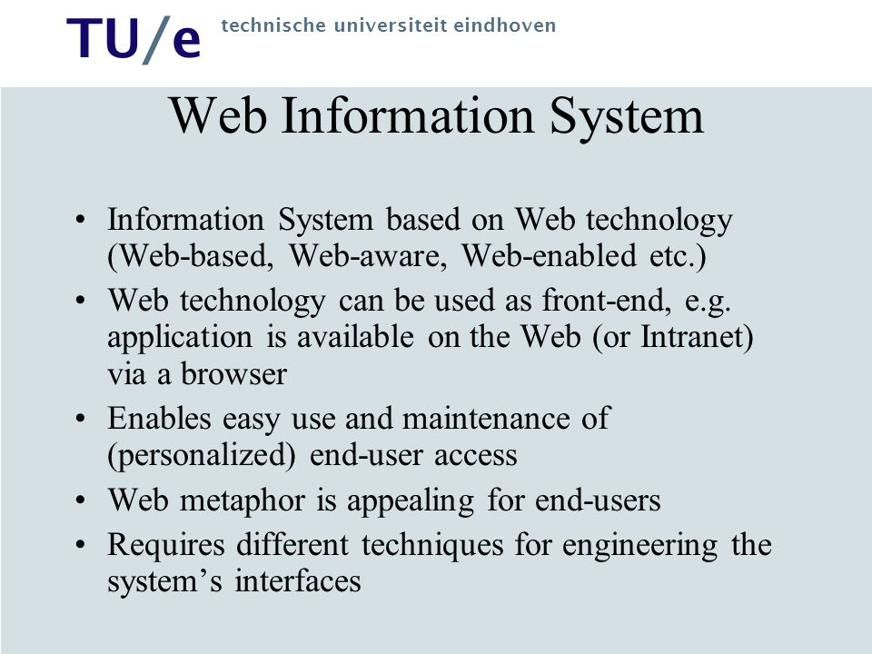 TU/e technische universiteit eindhoven WebML View A Web-enabled software system whose main purpose is to publish and maintain large amounts of data –Interfaces directed to general public exploratory browsing-oriented personalized (1 to 1) –Data stored by means of DBMS technology Possibly pre-existing the Web application Normally volatile With severe freshness requirements May be distributed and heterogeneous