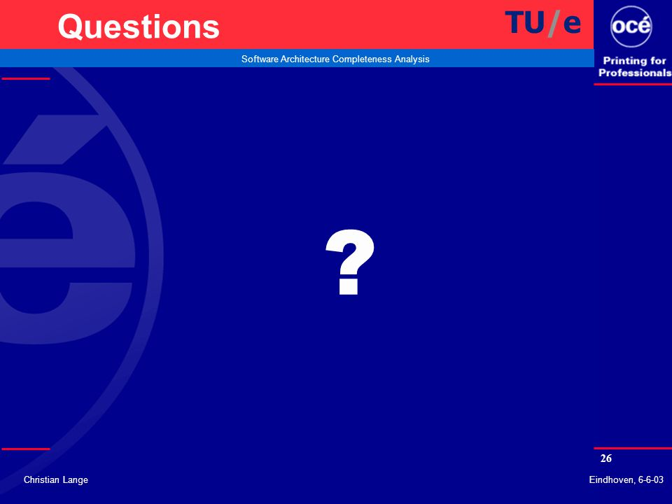 26 Software Architecture Completeness Analysis Christian LangeEindhoven, 6-6-03 Questions TU/e