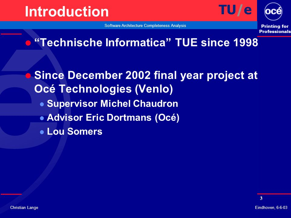 4 Software Architecture Completeness Analysis Christian LangeEindhoven, 6-6-03 Introduction l Extension of SAAT l Software Architecture Analysis Tool (Johan Muskens) l Completeness of Architecture l Introduced by Océ architecture specialists TU/e
