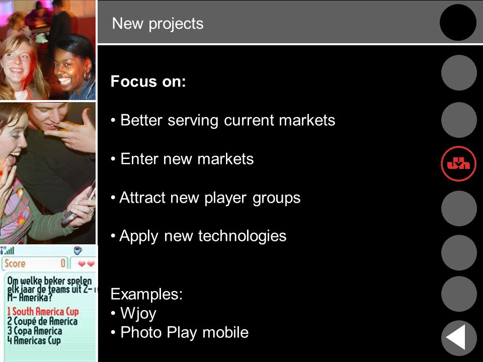 New projects Focus on: Better serving current markets Enter new markets Attract new player groups Apply new technologies Examples: Wjoy Photo Play mobile