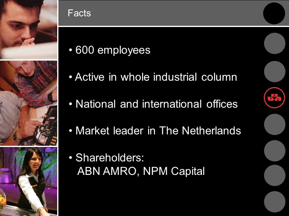 Facts 600 employees Active in whole industrial column National and international offices Market leader in The Netherlands Shareholders: ABN AMRO, NPM Capital
