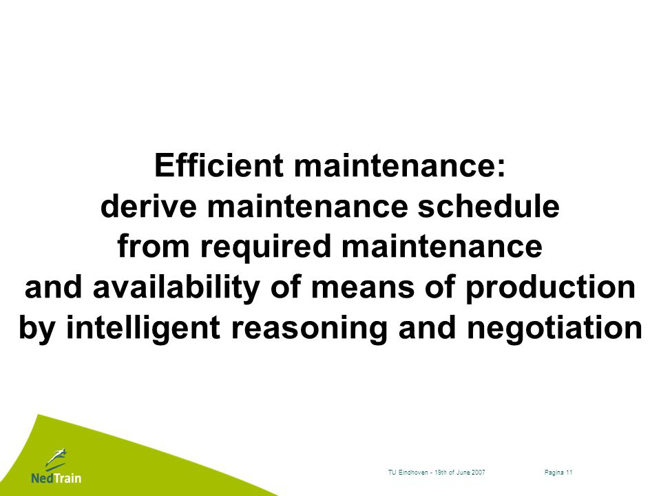 Pagina 11TU Eindhoven - 19th of June 2007 Efficient maintenance: derive maintenance schedule from required maintenance and availability of means of production by intelligent reasoning and negotiation