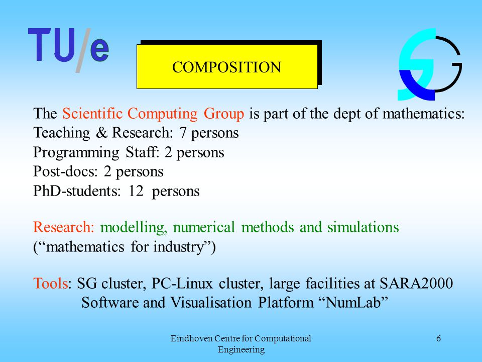 Eindhoven Centre for Computational Engineering 6 COMPOSITION The Scientific Computing Group is part of the dept of mathematics: Teaching & Research: 7 persons Programming Staff: 2 persons Post-docs: 2 persons PhD-students: 12 persons Research: modelling, numerical methods and simulations ( mathematics for industry ) Tools: SG cluster, PC-Linux cluster, large facilities at SARA2000 Software and Visualisation Platform NumLab