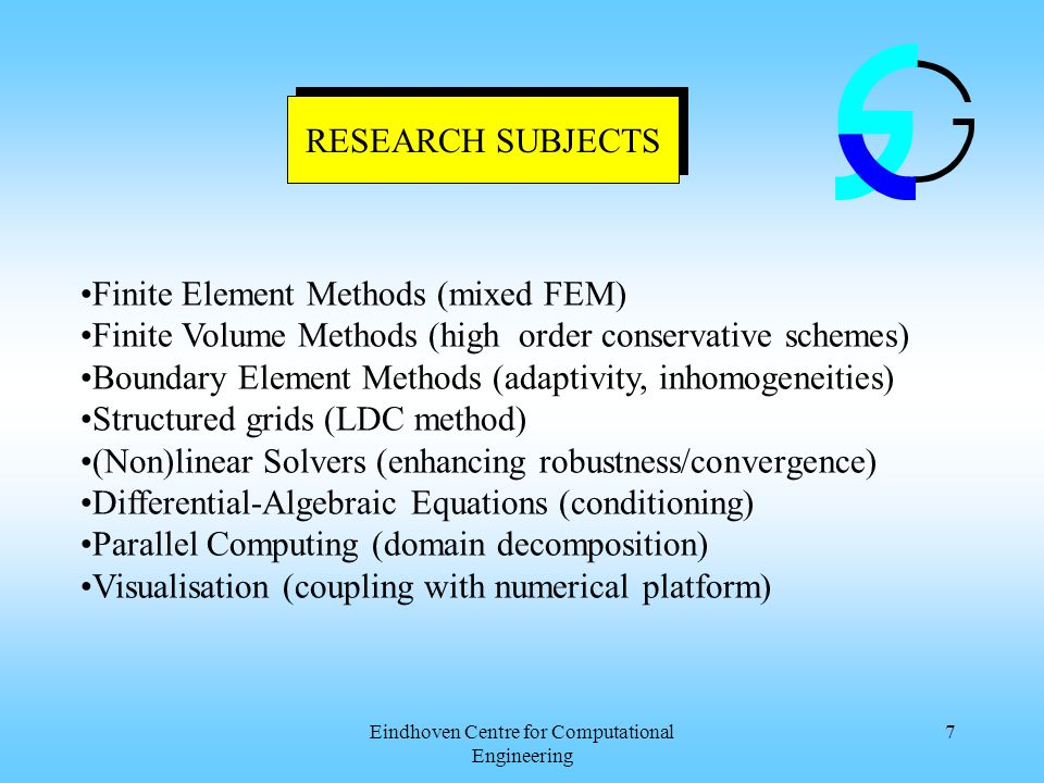Eindhoven Centre for Computational Engineering 7 RESEARCH SUBJECTS Finite Element Methods (mixed FEM) Finite Volume Methods (high order conservative schemes) Boundary Element Methods (adaptivity, inhomogeneities) Structured grids (LDC method) (Non)linear Solvers (enhancing robustness/convergence) Differential-Algebraic Equations (conditioning) Parallel Computing (domain decomposition) Visualisation (coupling with numerical platform)
