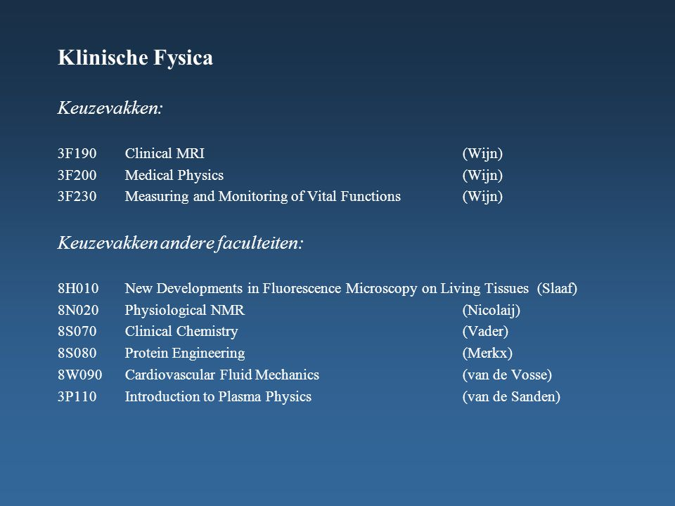 Klinische Fysica Keuzevakken: 3F190Clinical MRI(Wijn) 3F200Medical Physics(Wijn) 3F230Measuring and Monitoring of Vital Functions(Wijn) Keuzevakken andere faculteiten: 8H010New Developments in Fluorescence Microscopy on Living Tissues (Slaaf) 8N020Physiological NMR(Nicolaij) 8S070Clinical Chemistry(Vader) 8S080Protein Engineering(Merkx) 8W090Cardiovascular Fluid Mechanics(van de Vosse) 3P110Introduction to Plasma Physics(van de Sanden)