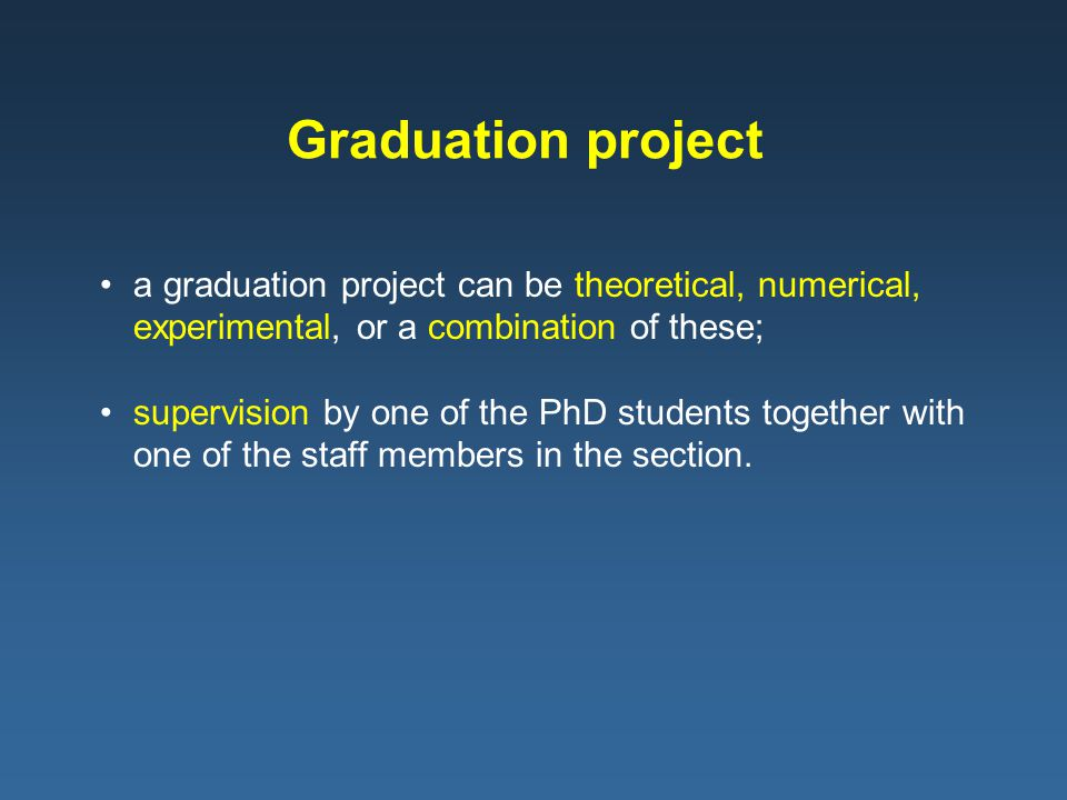a graduation project can be theoretical, numerical, experimental, or a combination of these; supervision by one of the PhD students together with one