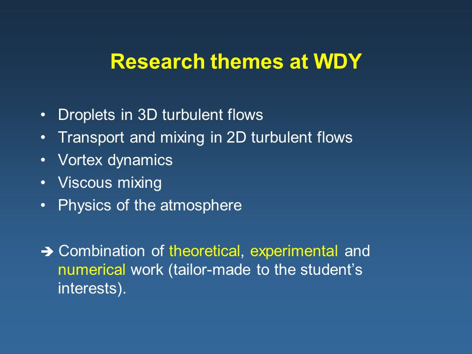 Research themes at WDY Droplets in 3D turbulent flows Transport and mixing in 2D turbulent flows Vortex dynamics Viscous mixing Physics of the atmosph