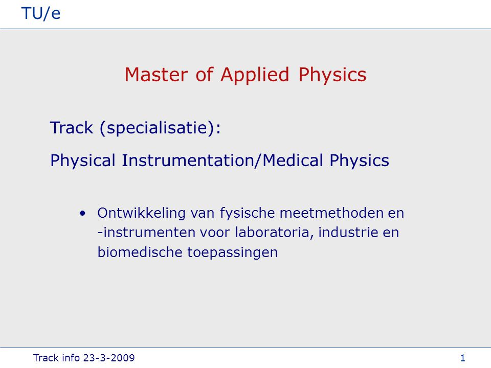 Track info TU/e 1 Master of Applied Physics Physical Instrumentation/Medical Physics Track (specialisatie): Ontwikkeling van fysische meetmethoden en -instrumenten voor laboratoria, industrie en biomedische toepassingen