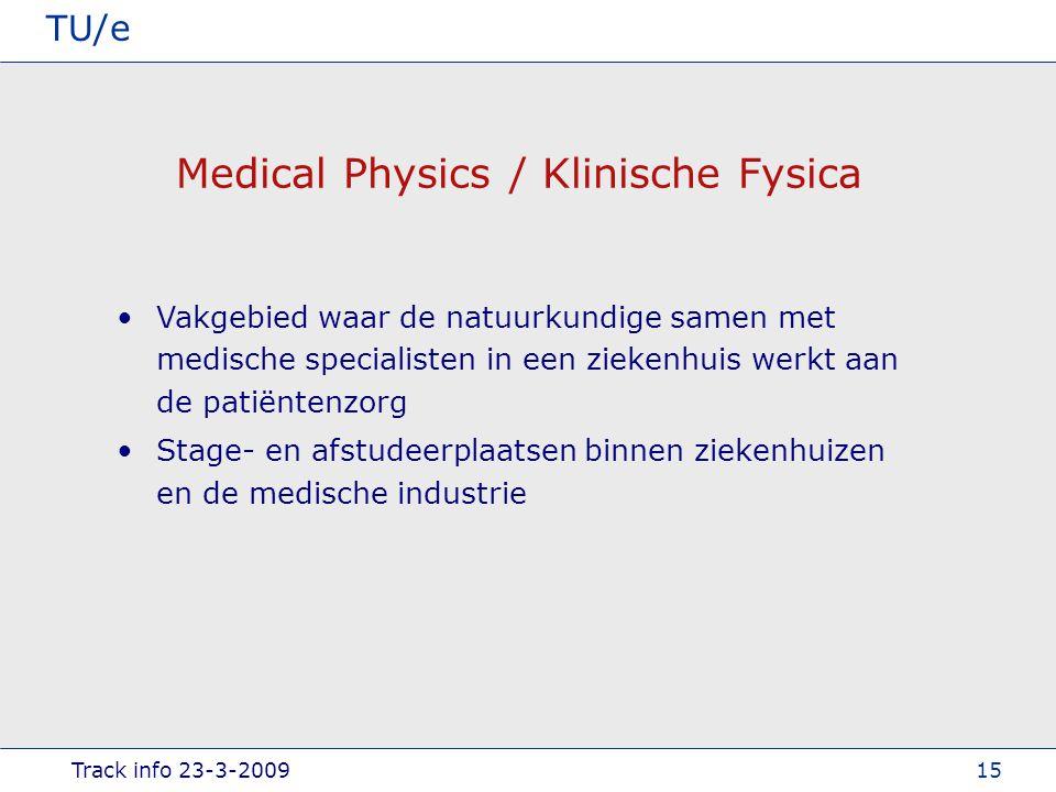 Track info 23-3-2009 TU/e 15 Medical Physics / Klinische Fysica Vakgebied waar de natuurkundige samen met medische specialisten in een ziekenhuis werkt aan de patiëntenzorg Stage- en afstudeerplaatsen binnen ziekenhuizen en de medische industrie