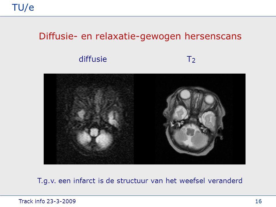 Track info 23-3-2009 TU/e 16 Diffusie- en relaxatie-gewogen hersenscans diffusieT2T2 T.g.v.
