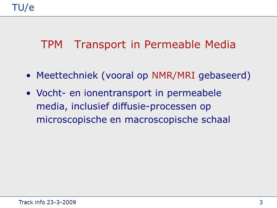 Track info 23-3-2009 TU/e 3 TPM Transport in Permeable Media Meettechniek (vooral op NMR/MRI gebaseerd) Vocht- en ionentransport in permeabele media, inclusief diffusie-processen op microscopische en macroscopische schaal