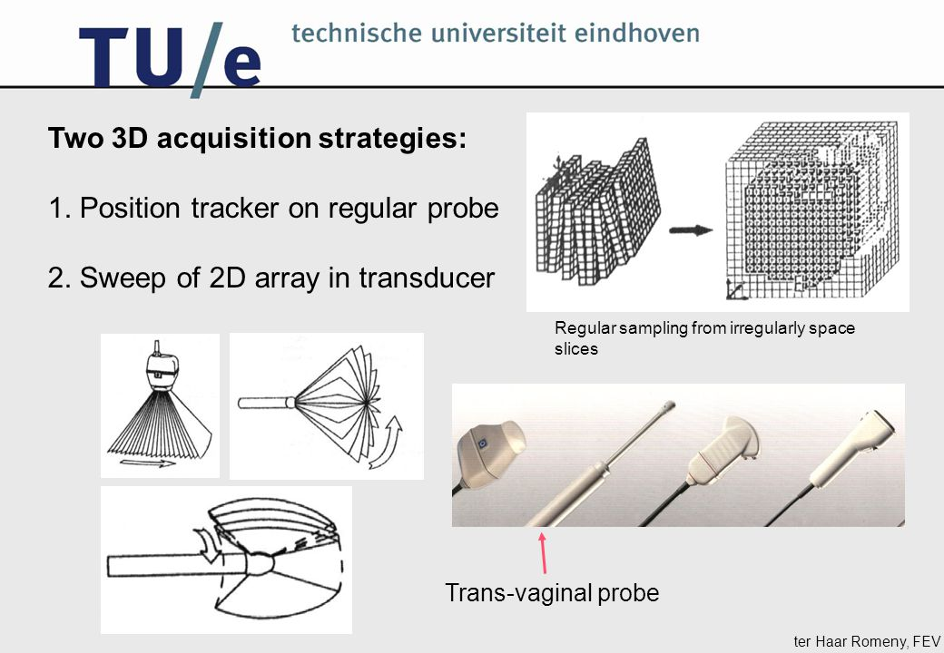 ter Haar Romeny, FEV Two 3D acquisition strategies: 1. Position tracker on regular probe 2. Sweep of 2D array in transducer Trans-vaginal probe Regula