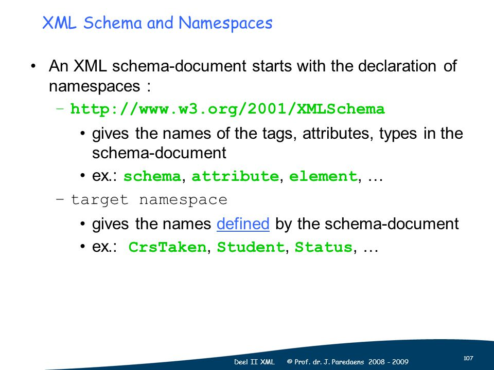 107 Deel II XML © Prof. dr. J. Paredaens 2008 - 2009 XML Schema and Namespaces An XML schema-document starts with the declaration of namespaces : –htt
