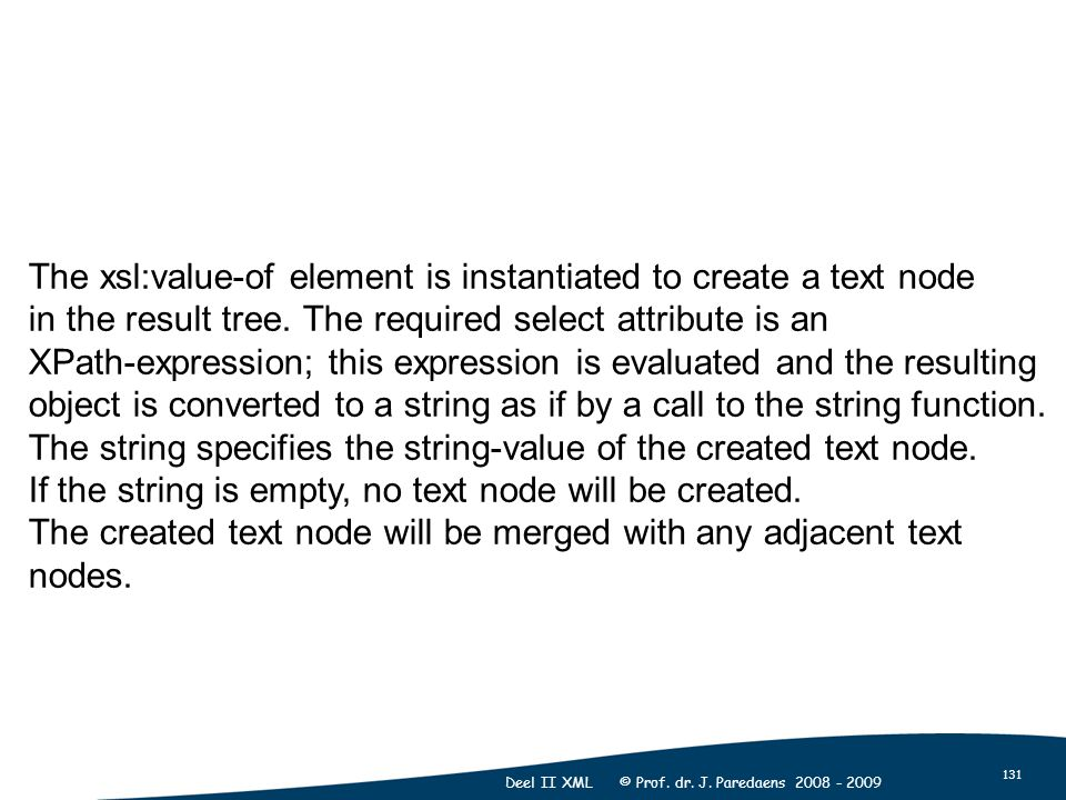 131 Deel II XML © Prof. dr. J. Paredaens 2008 - 2009 The xsl:value-of element is instantiated to create a text node in the result tree. The required s