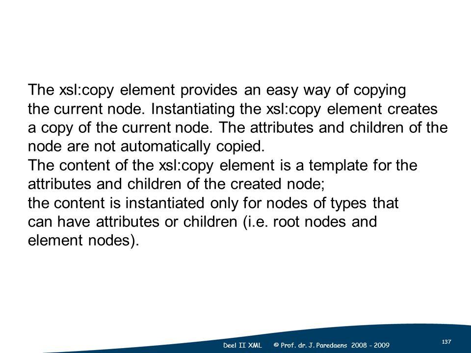 137 Deel II XML © Prof. dr. J. Paredaens 2008 - 2009 The xsl:copy element provides an easy way of copying the current node. Instantiating the xsl:copy
