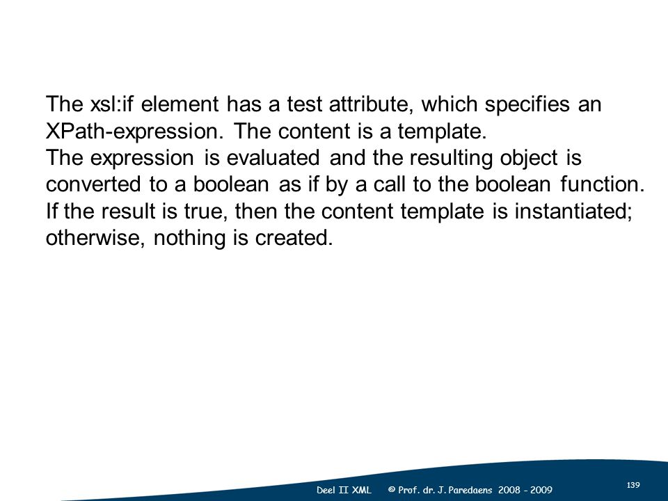 139 Deel II XML © Prof. dr. J. Paredaens 2008 - 2009 The xsl:if element has a test attribute, which specifies an XPath-expression. The content is a te