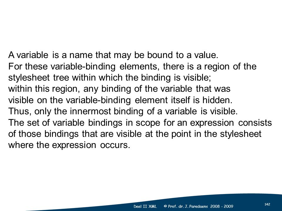 142 Deel II XML © Prof. dr. J. Paredaens 2008 - 2009 A variable is a name that may be bound to a value. For these variable-binding elements, there is