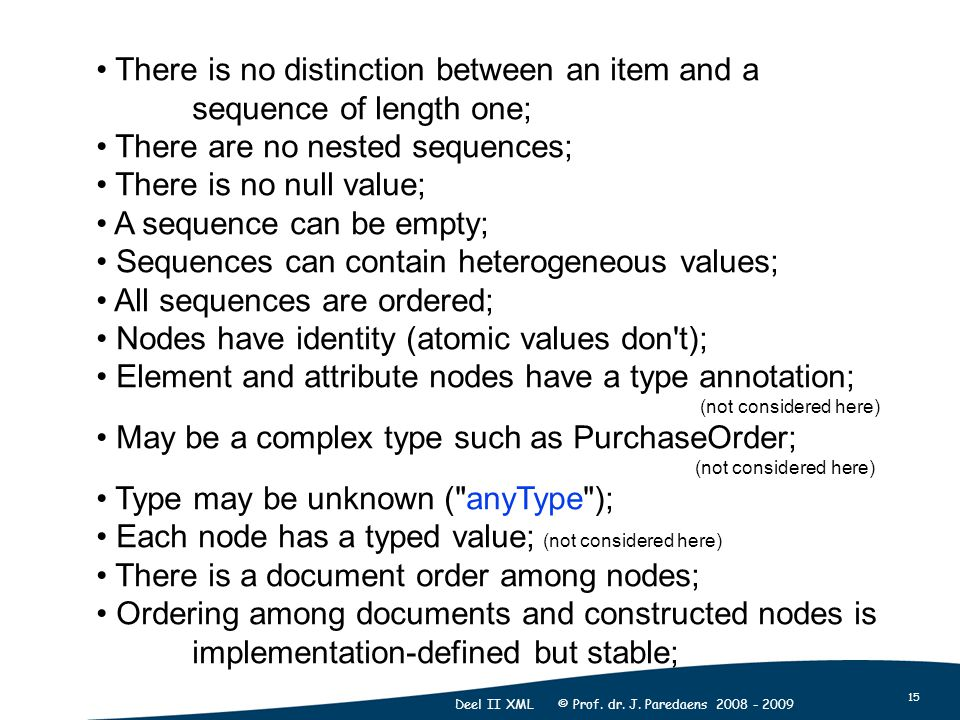 15 Deel II XML © Prof. dr. J. Paredaens 2008 - 2009 There is no distinction between an item and a sequence of length one; There are no nested sequence
