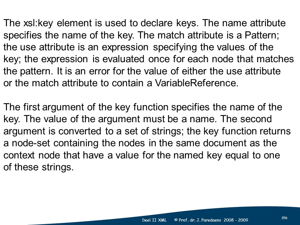 156 Deel II XML © Prof. dr. J. Paredaens The xsl:key element is used to declare keys.