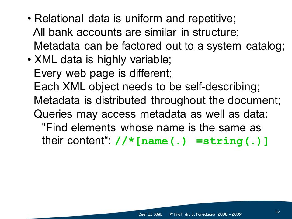 22 Deel II XML © Prof. dr. J. Paredaens 2008 - 2009 Relational data is uniform and repetitive; All bank accounts are similar in structure; Metadata ca