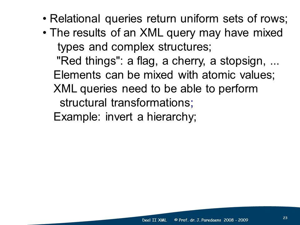 23 Deel II XML © Prof. dr. J. Paredaens 2008 - 2009 Relational queries return uniform sets of rows; The results of an XML query may have mixed types a