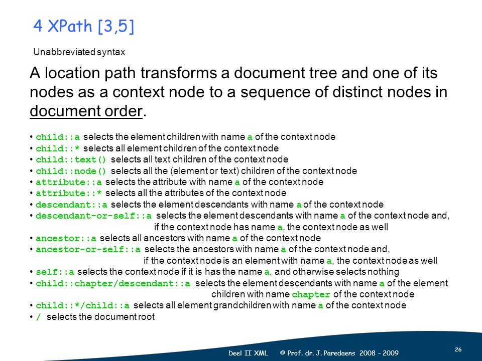 26 Deel II XML © Prof. dr. J. Paredaens 2008 - 2009 Unabbreviated syntax A location path transforms a document tree and one of its nodes as a context