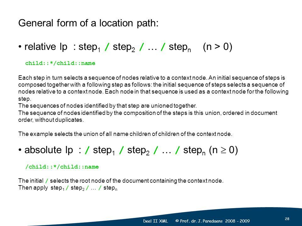 28 Deel II XML © Prof. dr. J. Paredaens 2008 - 2009 General form of a location path: relative lp : step 1 / step 2 / … / step n (n > 0) child::*/child