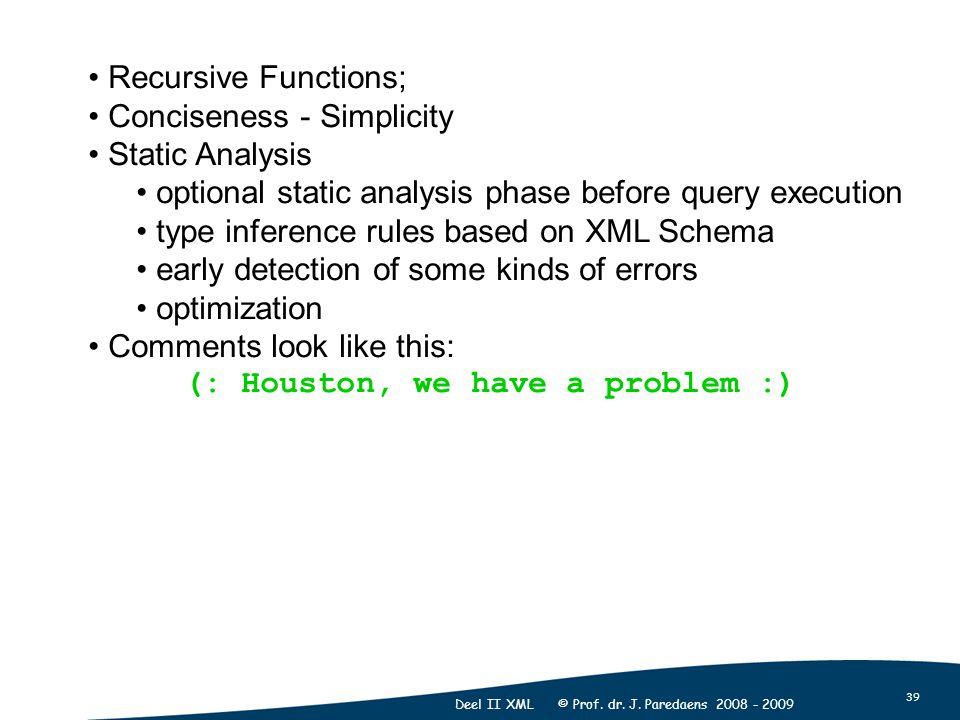 39 Deel II XML © Prof. dr. J. Paredaens 2008 - 2009 Recursive Functions; Conciseness - Simplicity Static Analysis optional static analysis phase befor