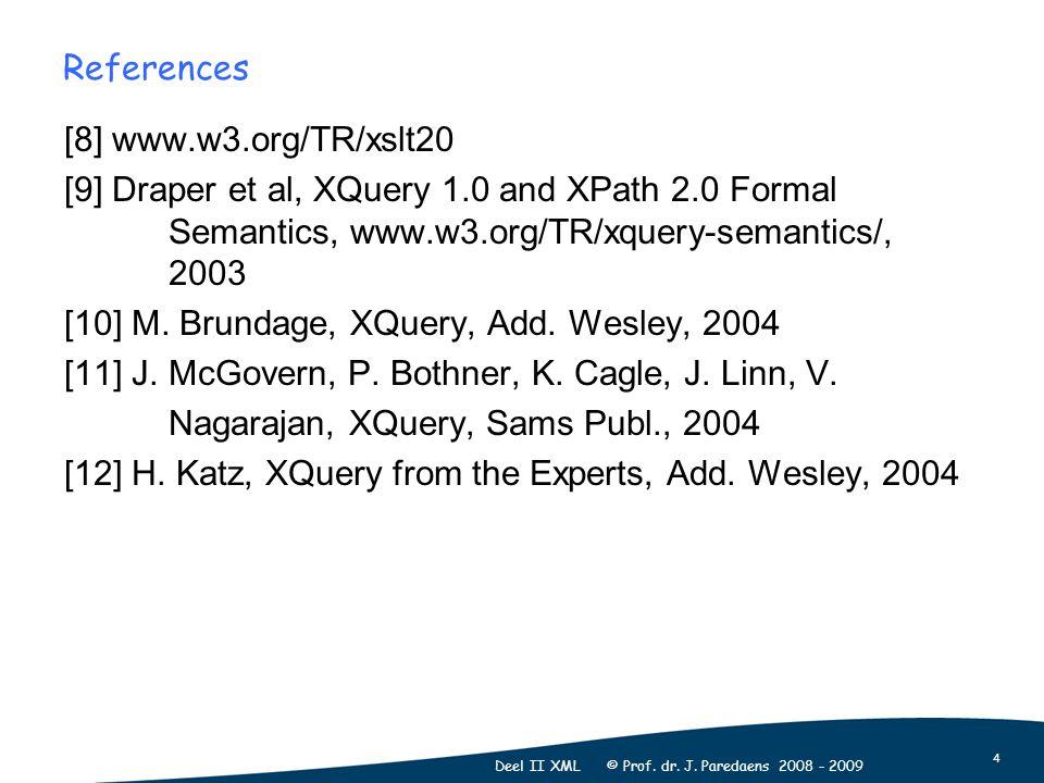 4 Deel II XML © Prof. dr. J. Paredaens 2008 - 2009 References [8] www.w3.org/TR/xslt20 [9] Draper et al, XQuery 1.0 and XPath 2.0 Formal Semantics, ww