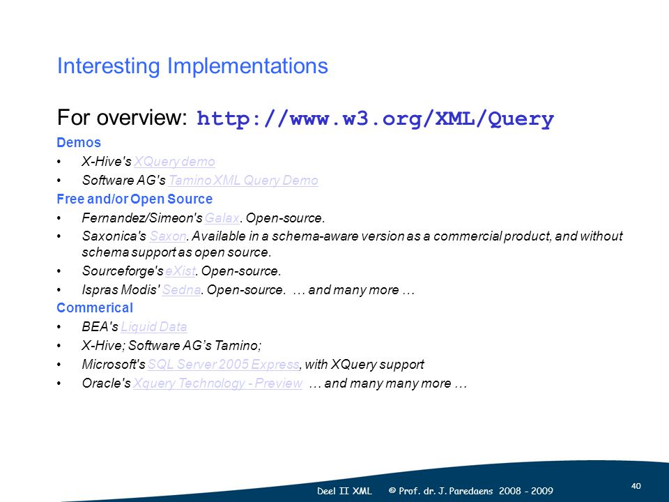 40 Deel II XML © Prof. dr. J. Paredaens 2008 - 2009 For overview: http://www.w3.org/XML/Query Demos X-Hive's XQuery demoXQuery demo Software AG's Tami