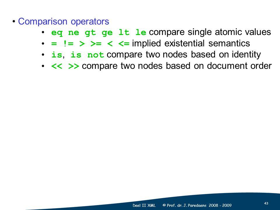 43 Deel II XML © Prof. dr. J. Paredaens 2008 - 2009 Comparison operators eq ne gt ge lt le compare single atomic values = != > >= < <= implied existen