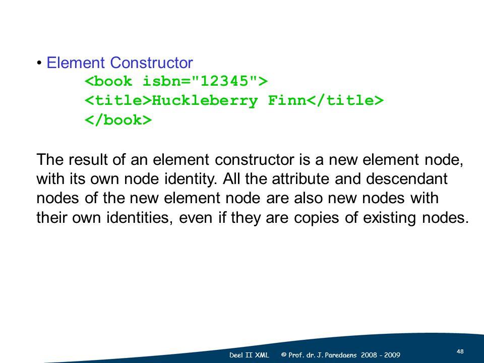 48 Deel II XML © Prof. dr. J. Paredaens 2008 - 2009 Element Constructor Huckleberry Finn The result of an element constructor is a new element node, w