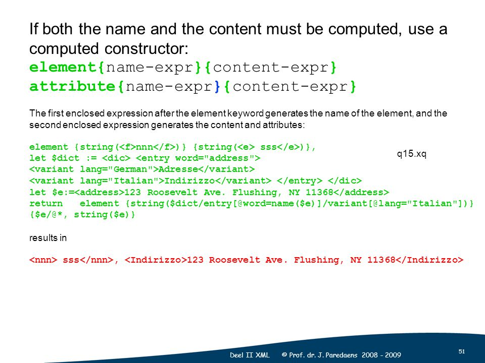 51 Deel II XML © Prof. dr. J. Paredaens 2008 - 2009 If both the name and the content must be computed, use a computed constructor: element{name-expr}{